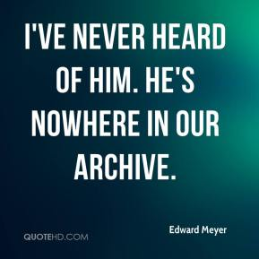Edward Meyer - I've never heard of him. He's nowhere in our archive.