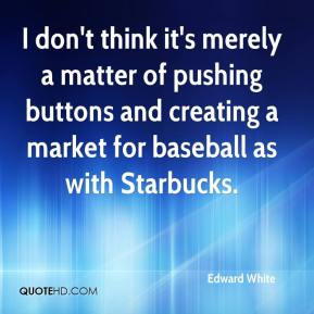Edward White - I don't think it's merely a matter of pushing buttons and creating a market for baseball as with Starbucks.