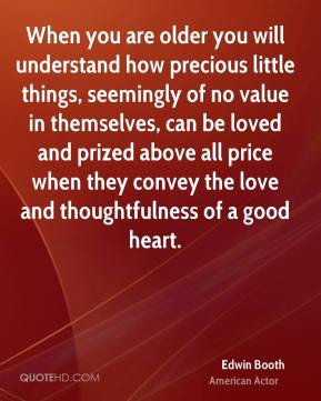 Edwin Booth - When you are older you will understand how precious little things, seemingly of no value in themselves, can be loved and prized above all price when they convey the love and thoughtfulness of a good heart.