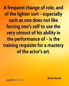 A frequent change of role, and of the lighter sort - especially such as one does not like forcing one's self to use the very utmost of his ability in the performance of - is the training requisite for a mastery of the actor's art.