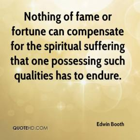 Nothing of fame or fortune can compensate for the spiritual suffering that one possessing such qualities has to endure.