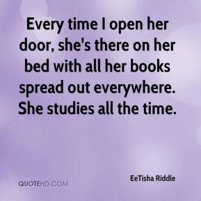 EeTisha Riddle - Every time I open her door, she's there on her bed with all her books spread out everywhere. She studies all the time.