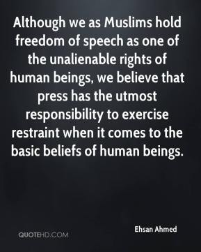 Ehsan Ahmed - Although we as Muslims hold freedom of speech as one of the unalienable rights of human beings, we believe that press has the utmost responsibility to exercise restraint when it comes to the basic beliefs of human beings.