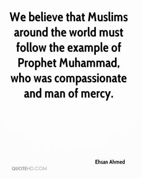 We believe that Muslims around the world must follow the example of Prophet Muhammad, who was compassionate and man of mercy.