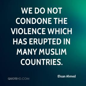 We do not condone the violence which has erupted in many Muslim countries.