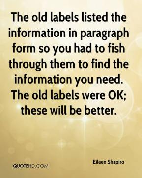 Eileen Shapiro - The old labels listed the information in paragraph form so you had to fish through them to find the information you need. The old labels were OK; these will be better.