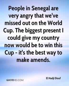 El Hadji Diouf - People in Senegal are very angry that we've missed out on the World Cup. The biggest present I could give my country now would be to win this Cup - it's the best way to make amends.
