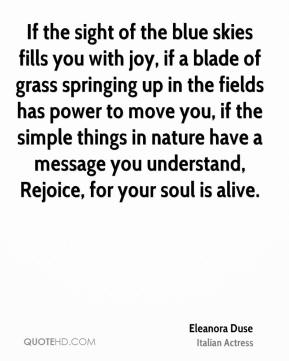 Eleanora Duse - If the sight of the blue skies fills you with joy, if a blade of grass springing up in the fields has power to move you, if the simple things in nature have a message you understand, Rejoice, for your soul is alive.
