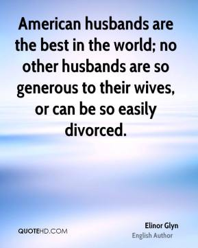 Elinor Glyn - American husbands are the best in the world; no other husbands are so generous to their wives, or can be so easily divorced.