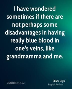 I have wondered sometimes if there are not perhaps some disadvantages in having really blue blood in one's veins, like grandmamma and me.