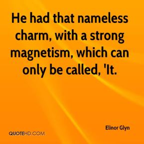 He had that nameless charm, with a strong magnetism, which can only be called, 'It.