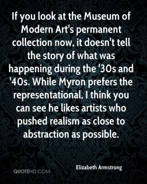 Elizabeth Armstrong - If you look at the Museum of Modern Art's permanent collection now, it doesn't tell the story of what was happening during the '30s and '40s. While Myron prefers the representational, I think you can see he likes artists who pushed realism as close to abstraction as possible.