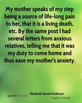 Elizabeth Garrett Anderson - My mother speaks of my step being a source of life-long pain to her, that it is a living death, etc. By the same post I had several letters from anxious relatives, telling me that it was my duty to come home and thus ease my mother's anxiety.