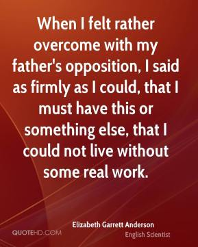 Elizabeth Garrett Anderson - When I felt rather overcome with my father's opposition, I said as firmly as I could, that I must have this or something else, that I could not live without some real work.