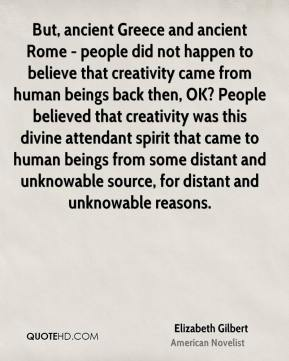 Elizabeth Gilbert - But, ancient Greece and ancient Rome - people did not happen to believe that creativity came from human beings back then, OK? People believed that creativity was this divine attendant spirit that came to human beings from some distant and unknowable source, for distant and unknowable reasons.