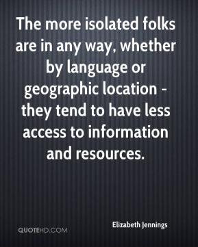 Elizabeth Jennings - The more isolated folks are in any way, whether by language or geographic location - they tend to have less access to information and resources.