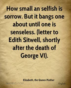 Elizabeth, the Queen Mother - How small an selfish is sorrow. But it bangs one about until one is senseless. (letter to Edith Sitwell, shortly after the death of George VI).