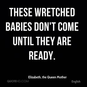 Elizabeth, the Queen Mother - These wretched babies don't come until they are ready.