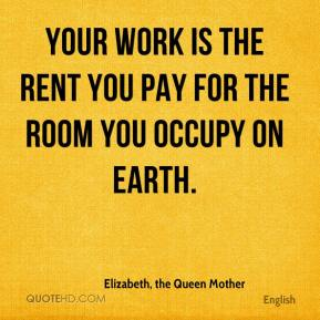 Elizabeth, the Queen Mother - Your work is the rent you pay for the room you occupy on earth.