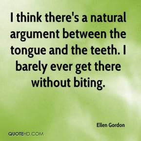 Ellen Gordon - I think there's a natural argument between the tongue and the teeth. I barely ever get there without biting.