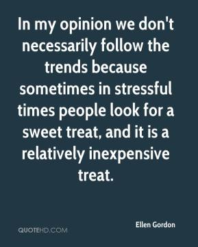 Ellen Gordon - In my opinion we don't necessarily follow the trends because sometimes in stressful times people look for a sweet treat, and it is a relatively inexpensive treat.
