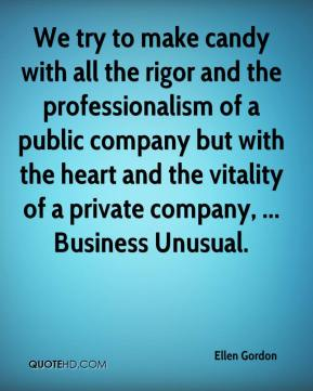 Ellen Gordon - We try to make candy with all the rigor and the professionalism of a public company but with the heart and the vitality of a private company, ... Business Unusual.