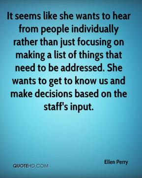 Ellen Perry - It seems like she wants to hear from people individually rather than just focusing on making a list of things that need to be addressed. She wants to get to know us and make decisions based on the staff's input.