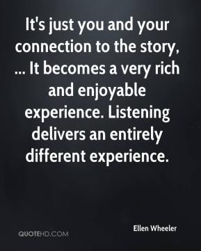 Ellen Wheeler - It's just you and your connection to the story, ... It becomes a very rich and enjoyable experience. Listening delivers an entirely different experience.