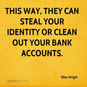 Ellen Wright - This way, they can steal your identity or clean out your bank accounts.