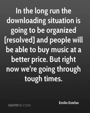 Emilio Estefan - In the long run the downloading situation is going to be organized [resolved] and people will be able to buy music at a better price. But right now we're going through tough times.