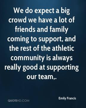 Emily Francis - We do expect a big crowd we have a lot of friends and family coming to support, and the rest of the athletic community is always really good at supporting our team.