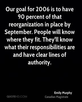 Our goal for 2006 is to have 90 percent of that reorganization in place by September. People will know where they fit. They'll know what their responsibilities are and have clear lines of authority.
