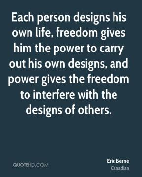 Eric Berne - Each person designs his own life, freedom gives him the power to carry out his own designs, and power gives the freedom to interfere with the designs of others.