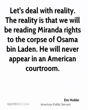 Eric Holder - Let's deal with reality. The reality is that we will be reading Miranda rights to the corpse of Osama bin Laden. He will never appear in an American courtroom.
