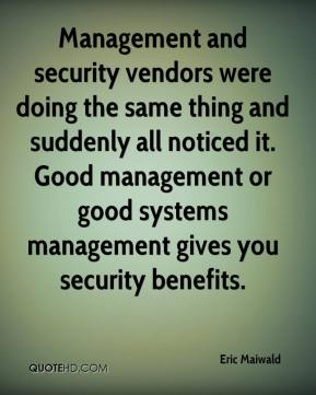 Eric Maiwald - Management and security vendors were doing the same thing and suddenly all noticed it. Good management or good systems management gives you security benefits.