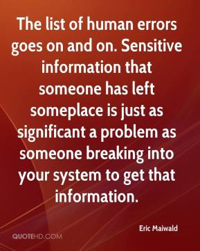 Eric Maiwald - The list of human errors goes on and on. Sensitive information that someone has left someplace is just as significant a problem as someone breaking into your system to get that information.