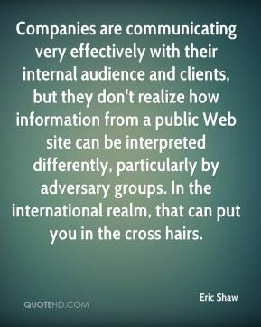 Eric Shaw - Companies are communicating very effectively with their internal audience and clients, but they don't realize how information from a public Web site can be interpreted differently, particularly by adversary groups. In the international realm, that can put you in the cross hairs.
