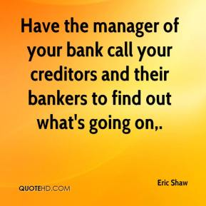 Eric Shaw - Have the manager of your bank call your creditors and their bankers to find out what's going on.