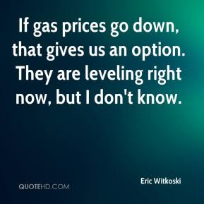 Eric Witkoski - If gas prices go down, that gives us an option. They are leveling right now, but I don't know.