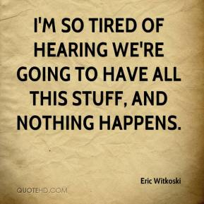 Eric Witkoski - I'm so tired of hearing we're going to have all this stuff, and nothing happens.