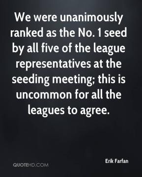 Erik Farfan - We were unanimously ranked as the No. 1 seed by all five of the league representatives at the seeding meeting; this is uncommon for all the leagues to agree.