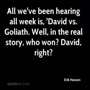 Erik Hansen - All we've been hearing all week is, 'David vs. Goliath. Well, in the real story, who won? David, right?