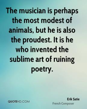 Erik Satie - The musician is perhaps the most modest of animals, but he is also the proudest. It is he who invented the sublime art of ruining poetry.
