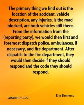 Erin Simmons - The primary thing we find out is the location of the accident, vehicle description, any injuries, is the road blocked, are both vehicles still there. From the information from the (reporting party), we would then first and foremost dispatch police, ambulances, if necessary, and fire department. After dispatch to the fire department, they would then decide if they should respond and the code they should respond.