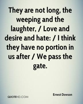 Ernest Dowson - They are not long, the weeping and the laughter, / Love and desire and hate: / I think they have no portion in us after / We pass the gate.