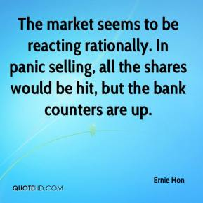 Ernie Hon - The market seems to be reacting rationally. In panic selling, all the shares would be hit, but the bank counters are up.