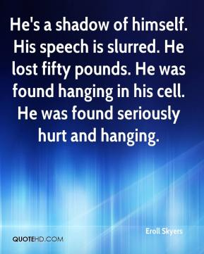 Eroll Skyers - He's a shadow of himself. His speech is slurred. He lost fifty pounds. He was found hanging in his cell. He was found seriously hurt and hanging.