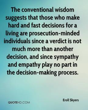 Eroll Skyers - The conventional wisdom suggests that those who make hard and fast decisions for a living are prosecution-minded individuals since a verdict is not much more than another decision, and since sympathy and empathy play no part in the decision-making process.