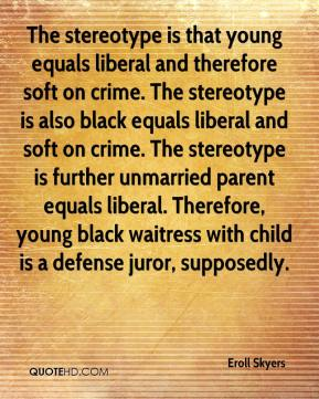 Eroll Skyers - The stereotype is that young equals liberal and therefore soft on crime. The stereotype is also black equals liberal and soft on crime. The stereotype is further unmarried parent equals liberal. Therefore, young black waitress with child is a defense juror, supposedly.