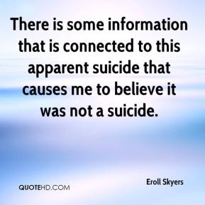 Eroll Skyers - There is some information that is connected to this apparent suicide that causes me to believe it was not a suicide.